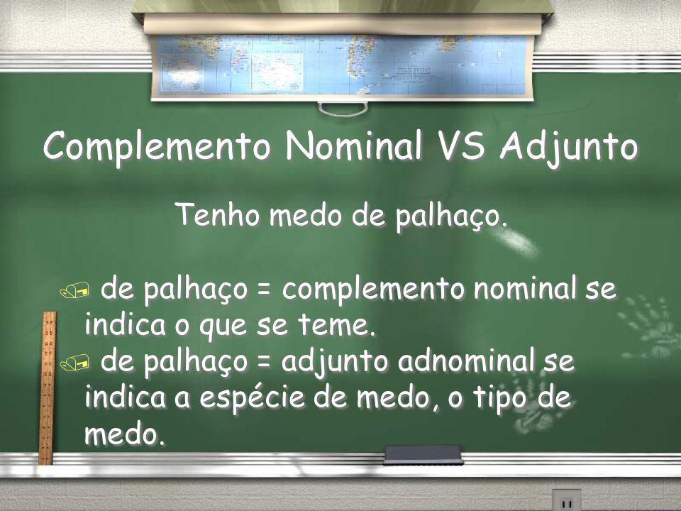 Complemento Nominal VS Adjunto Tenho medo de palhaço. / de palhaço = complemento nominal se indica o que se teme. / de palhaço = adjunto adnominal se