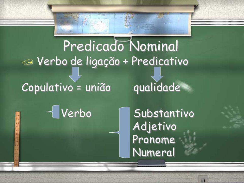 Predicado Nominal / Verbo de ligação + Predicativo Copulativo = união qualidade Verbo Substantivo Adjetivo Pronome Numeral / Verbo de ligação + Predic