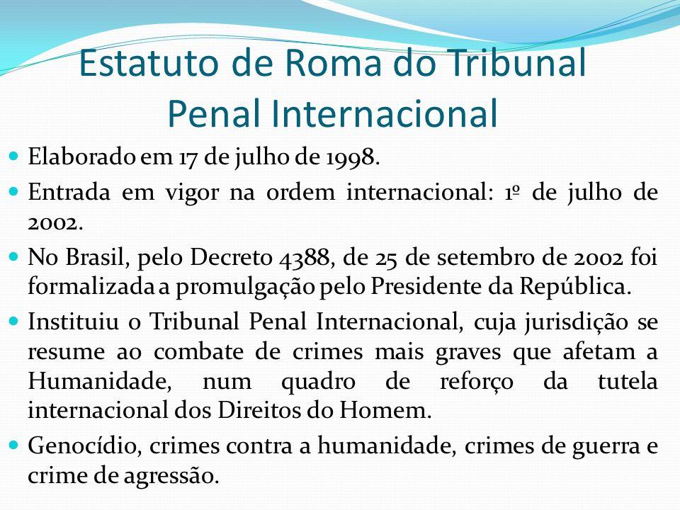 Estatuto de Roma do Tribunal Penal Internacional Elaborado em 17 de julho de 1998. Entrada em vigor na ordem internacional: 1º de julho de 2002. No Br