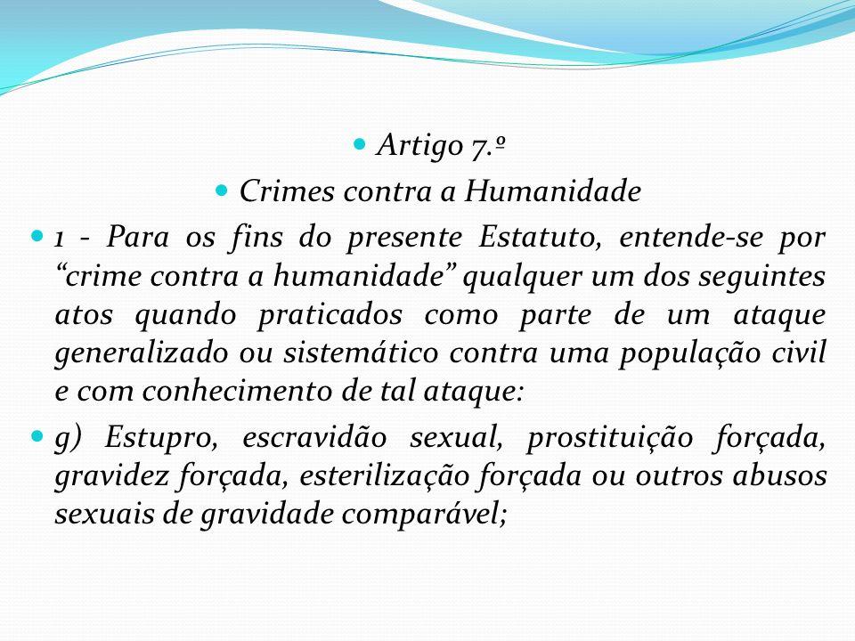 Artigo 7.º Crimes contra a Humanidade 1 - Para os fins do presente Estatuto, entende-se por crime contra a humanidade qualquer um dos seguintes atos q