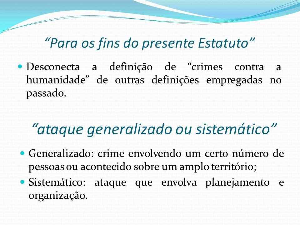 Para os fins do presente Estatuto Desconecta a definição de crimes contra a humanidade de outras definições empregadas no passado. ataque generalizado