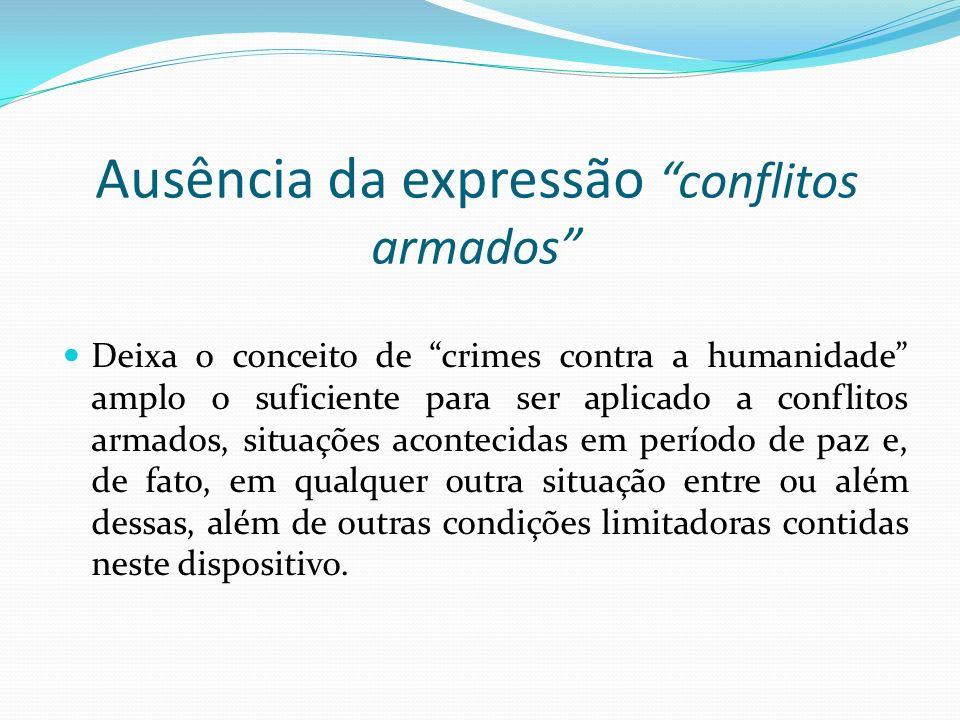 Ausência da expressão conflitos armados Deixa o conceito de crimes contra a humanidade amplo o suficiente para ser aplicado a conflitos armados, situa