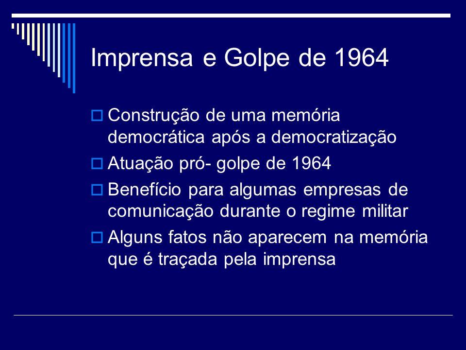 Imprensa e Golpe de 1964 Construção de uma memória democrática após a democratização Atuação pró- golpe de 1964 Benefício para algumas empresas de com