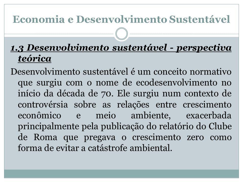 Economia e Desenvolvimento Sustentável 1.3 Desenvolvimento sustentável - perspectiva teórica Desenvolvimento sustentável é um conceito normativo que s