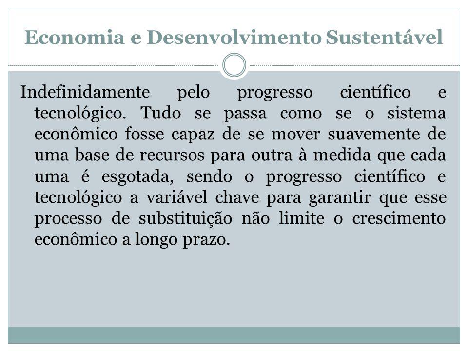 Economia e Desenvolvimento Sustentável Indefinidamente pelo progresso científico e tecnológico. Tudo se passa como se o sistema econômico fosse capaz