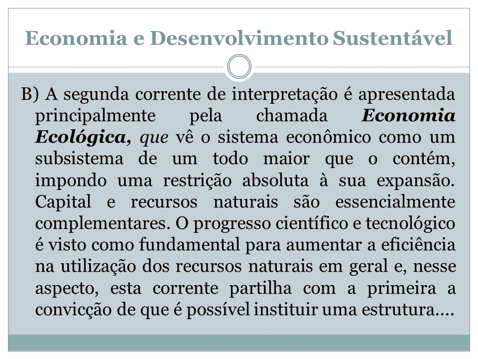 Economia e Desenvolvimento Sustentável B) A segunda corrente de interpretação é apresentada principalmente pela chamada Economia Ecológica, que vê o s