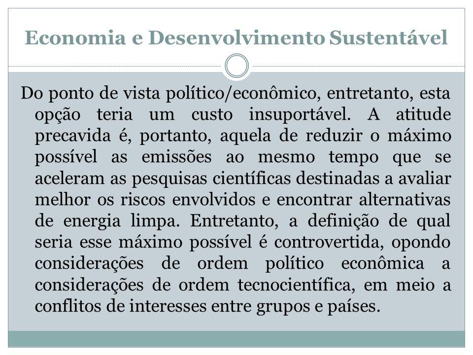 Economia e Desenvolvimento Sustentável Do ponto de vista político/econômico, entretanto, esta opção teria um custo insuportável. A atitude precavida é