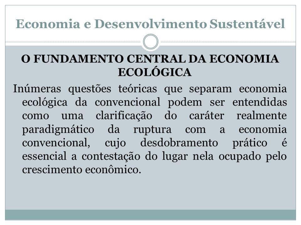 Economia e Desenvolvimento Sustentável O FUNDAMENTO CENTRAL DA ECONOMIA ECOLÓGICA Inúmeras questões teóricas que separam economia ecológica da convenc
