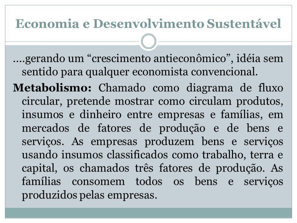 Economia e Desenvolvimento Sustentável....gerando um crescimento antieconômico, idéia sem sentido para qualquer economista convencional. Metabolismo: