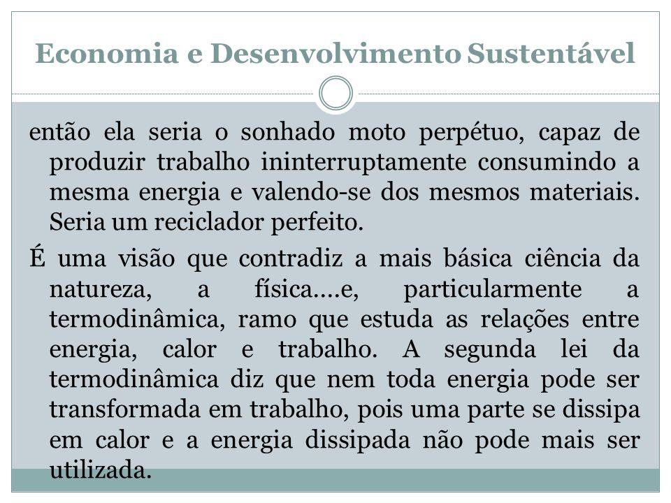 Economia e Desenvolvimento Sustentável então ela seria o sonhado moto perpétuo, capaz de produzir trabalho ininterruptamente consumindo a mesma energi