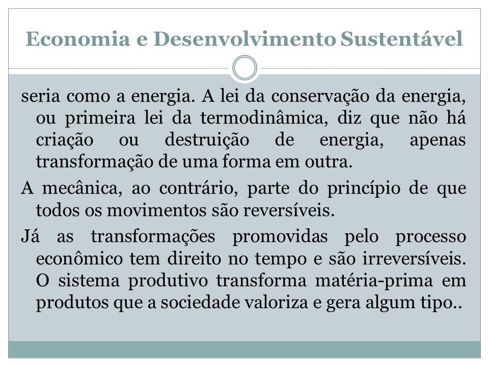 Economia e Desenvolvimento Sustentável seria como a energia. A lei da conservação da energia, ou primeira lei da termodinâmica, diz que não há criação