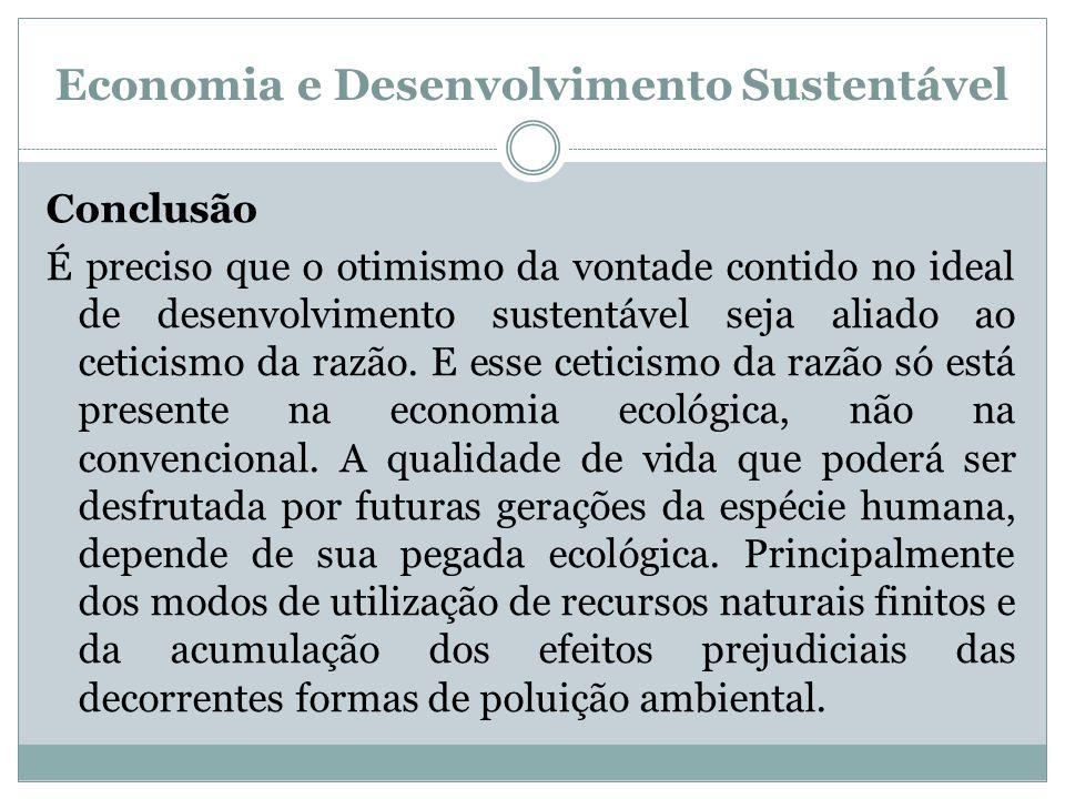 Economia e Desenvolvimento Sustentável Conclusão É preciso que o otimismo da vontade contido no ideal de desenvolvimento sustentável seja aliado ao ce
