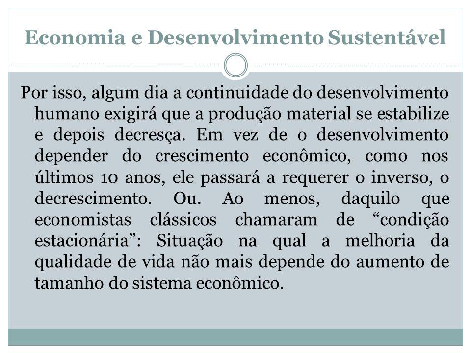 Economia e Desenvolvimento Sustentável Por isso, algum dia a continuidade do desenvolvimento humano exigirá que a produção material se estabilize e de
