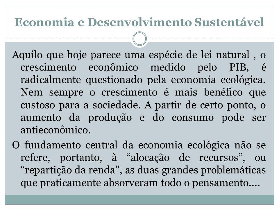 Economia e Desenvolvimento Sustentável Aquilo que hoje parece uma espécie de lei natural, o crescimento econômico medido pelo PIB, é radicalmente ques