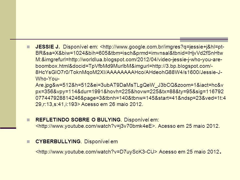 JESSIE J. Disponível em: Acesso em 26 maio 2012. REFLETINDO SOBRE O BULYING. Disponível em:. Acesso em 25 maio 2012. CYBERBULLYING. Disponível em Aces