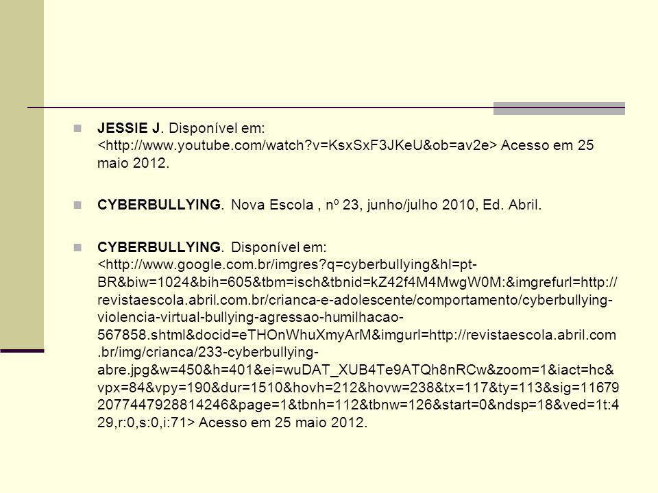 JESSIE J. Disponível em: Acesso em 25 maio 2012. CYBERBULLYING. Nova Escola, nº 23, junho/julho 2010, Ed. Abril. CYBERBULLYING. Disponível em: Acesso