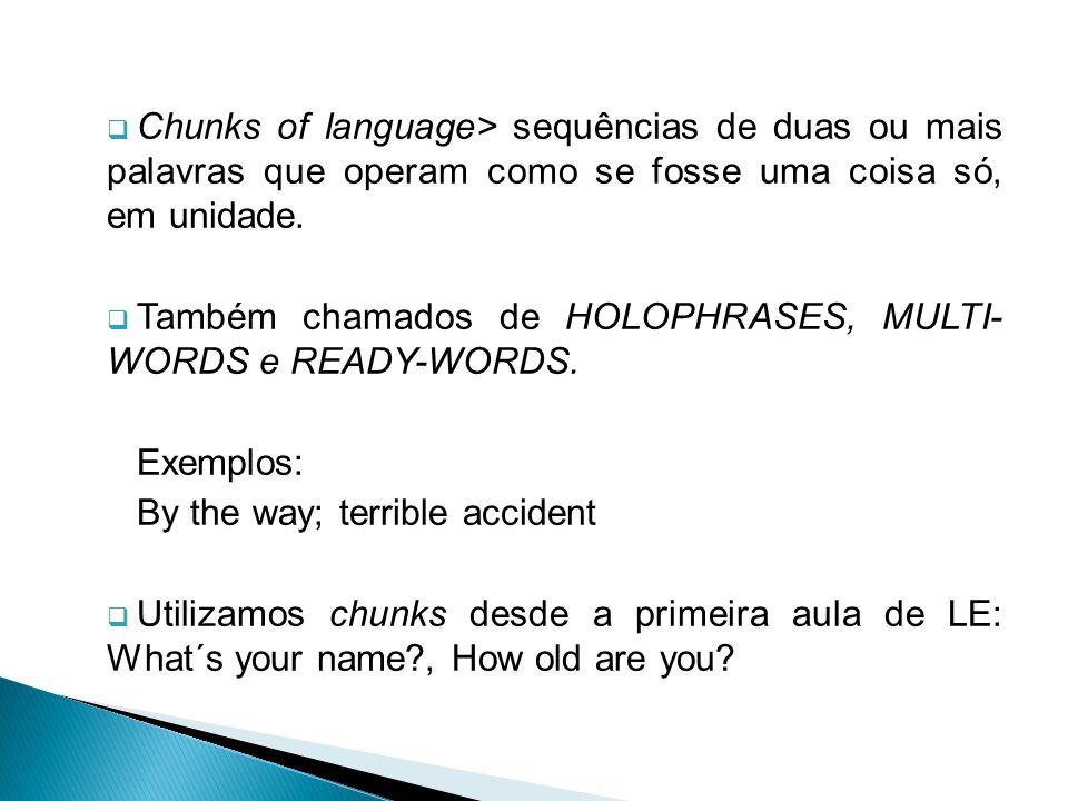 Chunks of language> sequências de duas ou mais palavras que operam como se fosse uma coisa só, em unidade. Também chamados de HOLOPHRASES, MULTI- WORD