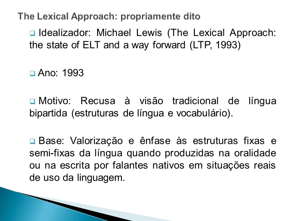 Idealizador: Michael Lewis (The Lexical Approach: the state of ELT and a way forward (LTP, 1993) Ano: 1993 Motivo: Recusa à visão tradicional de língu