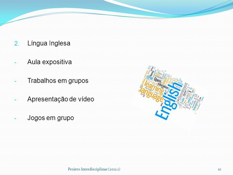 2. Língua Inglesa - Aula expositiva - Trabalhos em grupos - Apresentação de vídeo - Jogos em grupo Projeto Interdisciplinar (2012.1)10