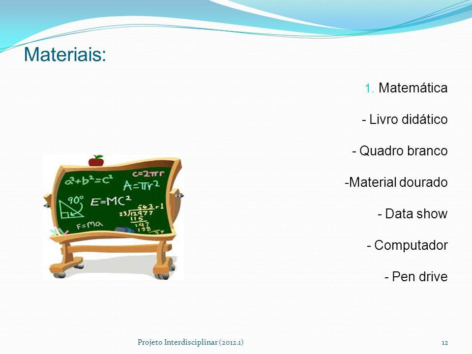 Materiais: 1. Matemática - Livro didático - Quadro branco -Material dourado - Data show - Computador - Pen drive Projeto Interdisciplinar (2012.1)12