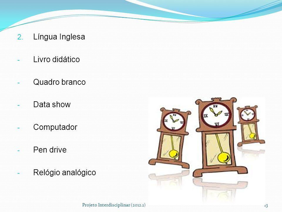 2. Língua Inglesa - Livro didático - Quadro branco - Data show - Computador - Pen drive - Relógio analógico Projeto Interdisciplinar (2012.1)13