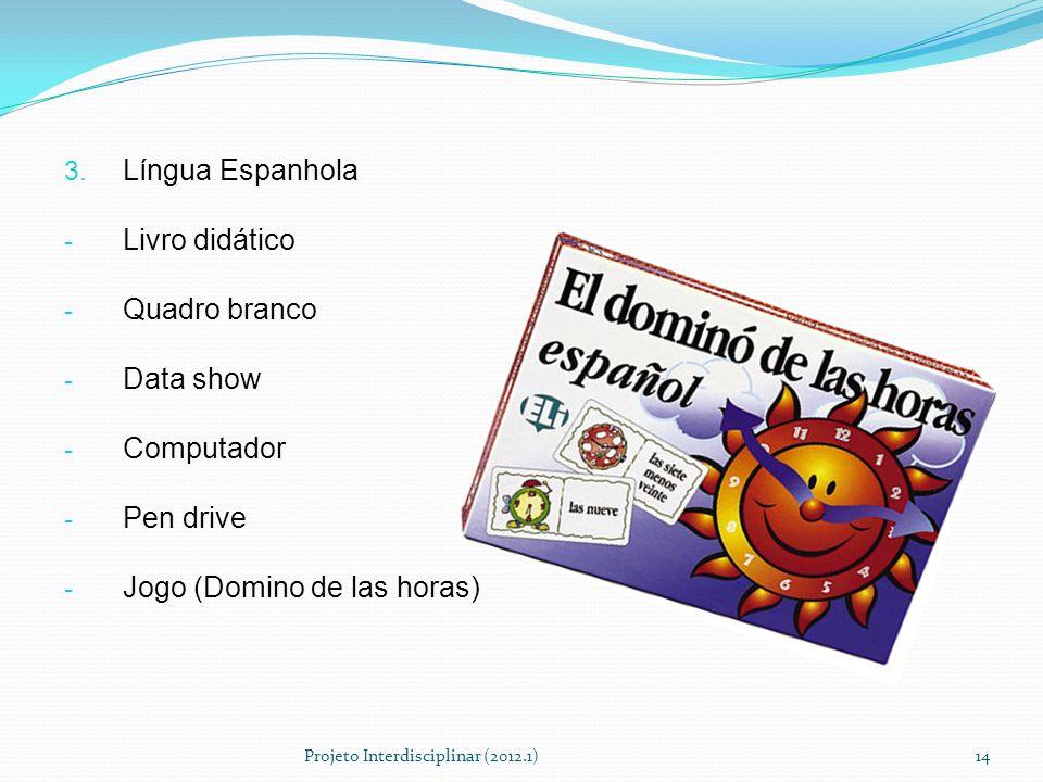 3. Língua Espanhola - Livro didático - Quadro branco - Data show - Computador - Pen drive - Jogo (Domino de las horas) Projeto Interdisciplinar (2012.