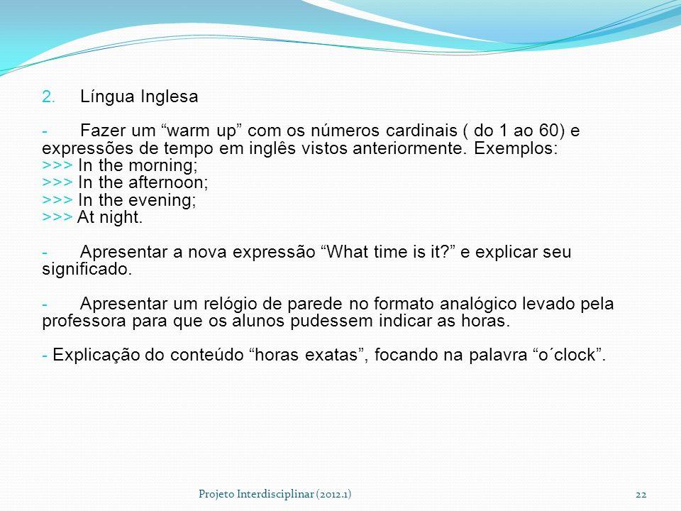 2. Língua Inglesa - Fazer um warm up com os números cardinais ( do 1 ao 60) e expressões de tempo em inglês vistos anteriormente. Exemplos: >>> In the