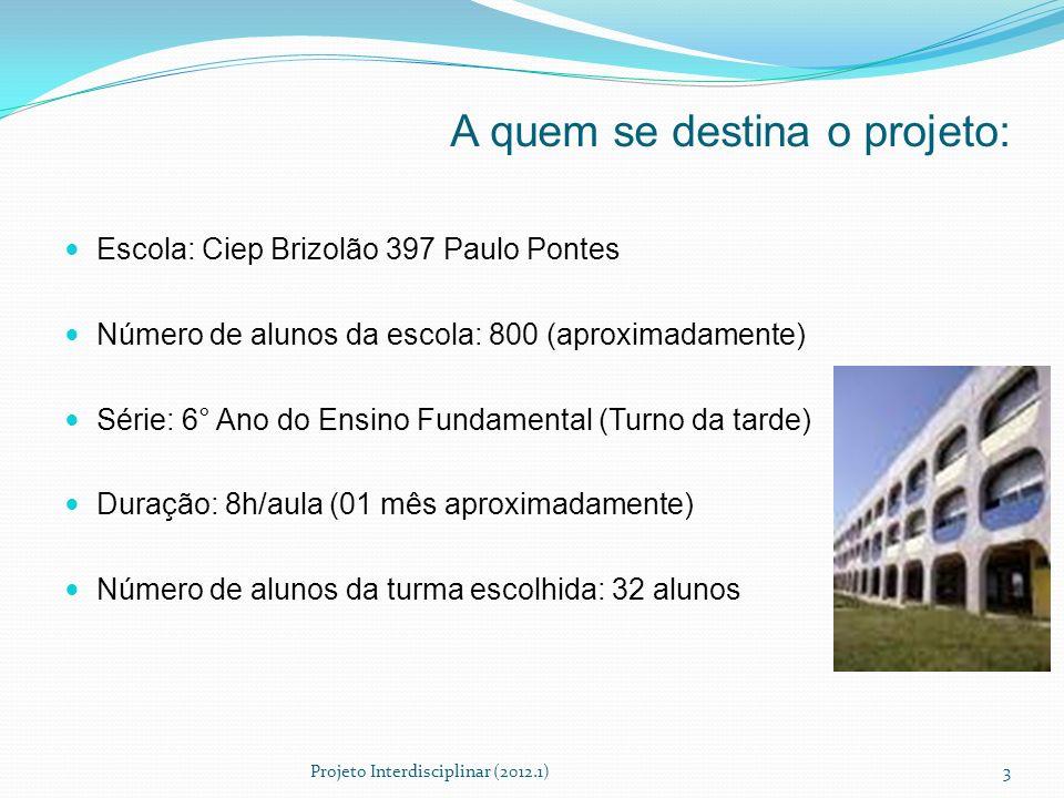 A quem se destina o projeto: Escola: Ciep Brizolão 397 Paulo Pontes Número de alunos da escola: 800 (aproximadamente) Série: 6° Ano do Ensino Fundamen