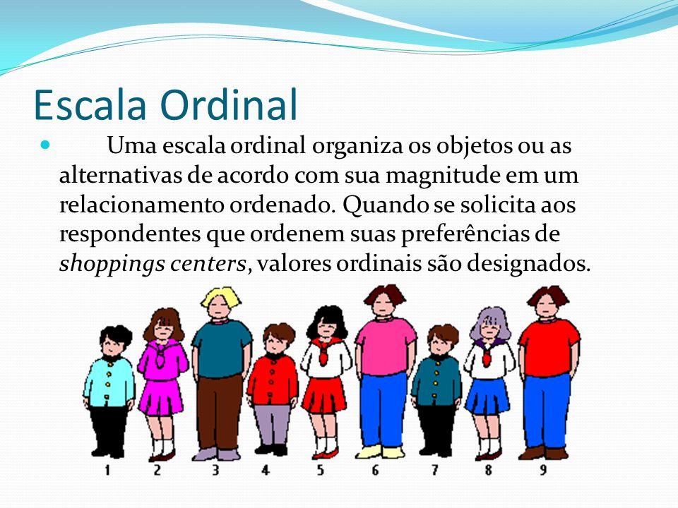 Escala Ordinal Uma escala ordinal organiza os objetos ou as alternativas de acordo com sua magnitude em um relacionamento ordenado. Quando se solicita