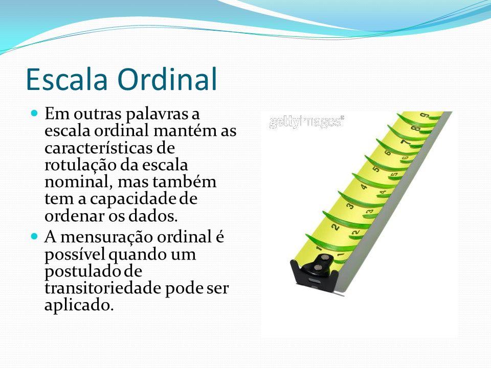 Escala Ordinal Em outras palavras a escala ordinal mantém as características de rotulação da escala nominal, mas também tem a capacidade de ordenar os