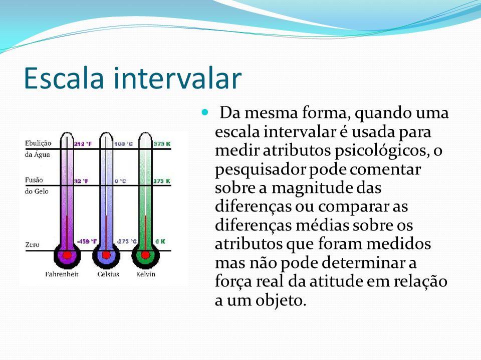 Escala intervalar Da mesma forma, quando uma escala intervalar é usada para medir atributos psicológicos, o pesquisador pode comentar sobre a magnitud