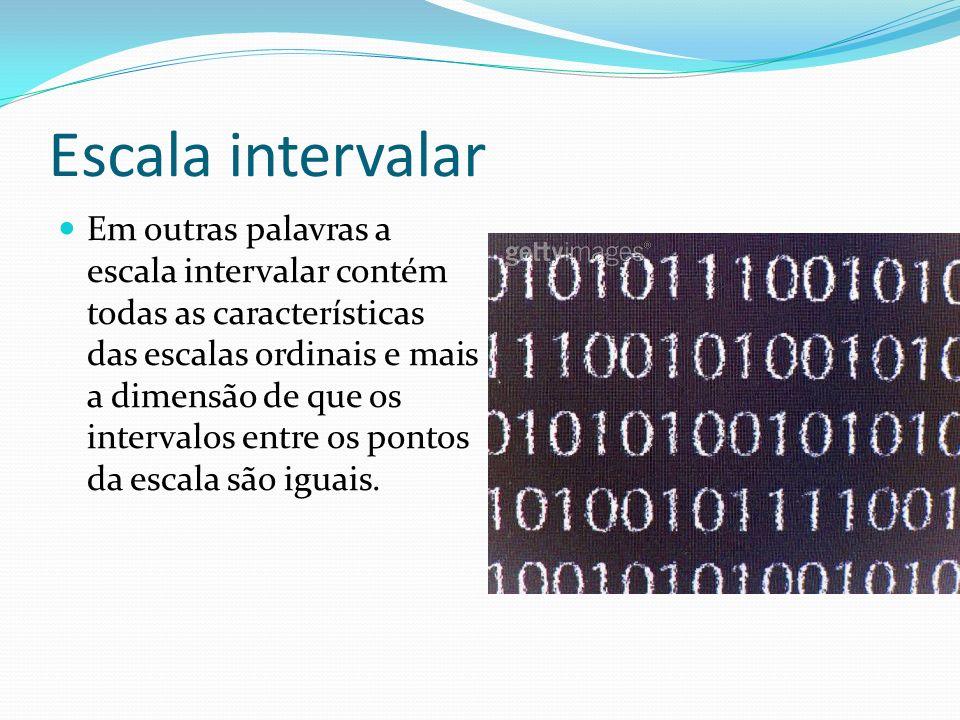 Escala intervalar Em outras palavras a escala intervalar contém todas as características das escalas ordinais e mais a dimensão de que os intervalos e