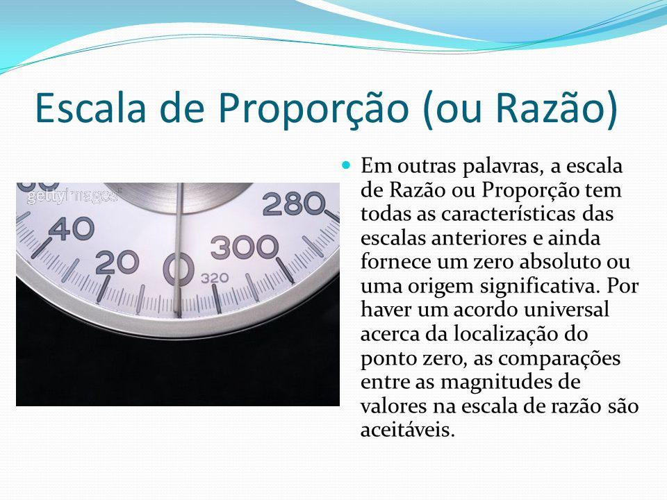 Escala de Proporção (ou Razão) Em outras palavras, a escala de Razão ou Proporção tem todas as características das escalas anteriores e ainda fornece