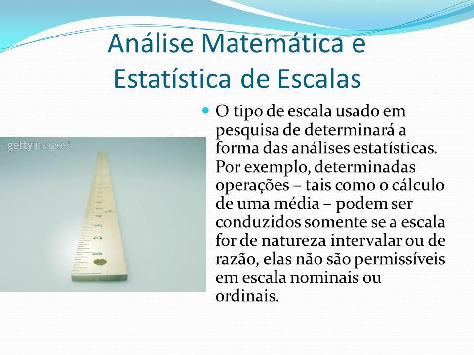 Análise Matemática e Estatística de Escalas O tipo de escala usado em pesquisa de determinará a forma das análises estatísticas. Por exemplo, determin