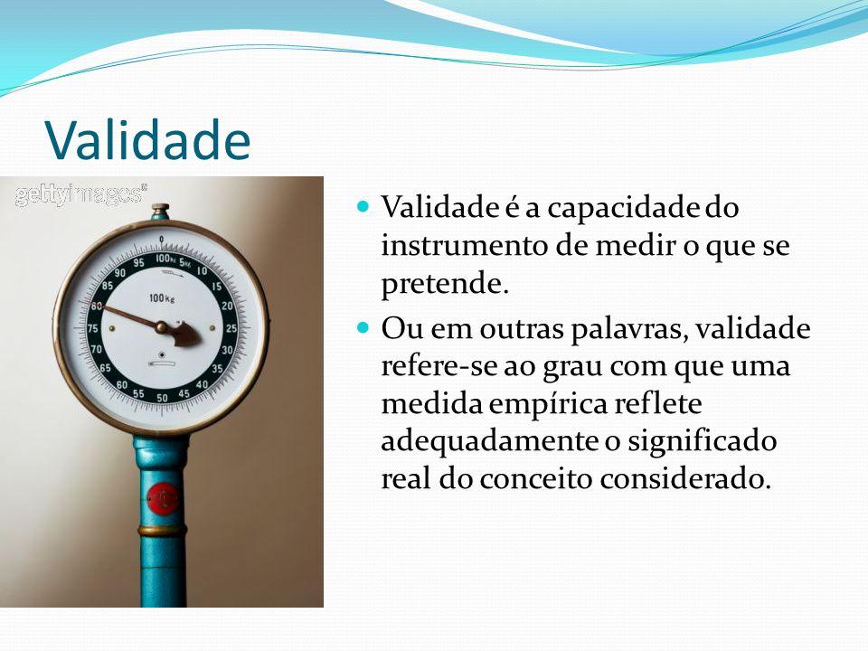Validade Validade é a capacidade do instrumento de medir o que se pretende. Ou em outras palavras, validade refere-se ao grau com que uma medida empír