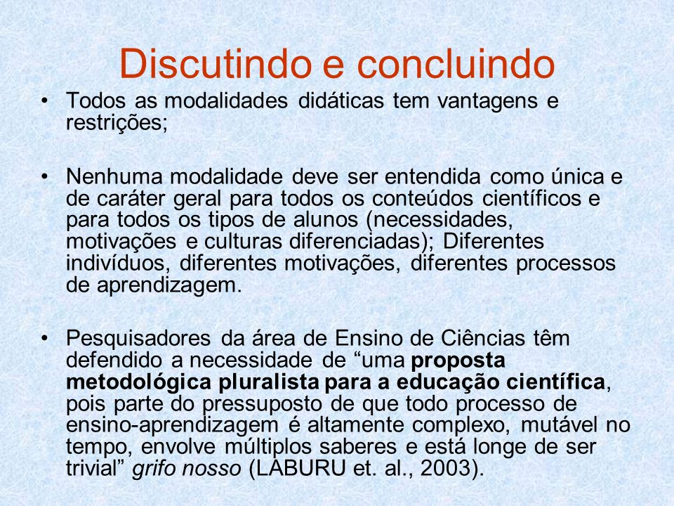 Discutindo e concluindo Todos as modalidades didáticas tem vantagens e restrições; Nenhuma modalidade deve ser entendida como única e de caráter geral