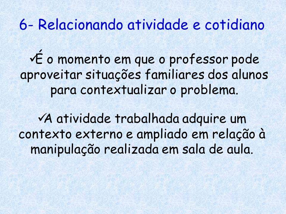 6- Relacionando atividade e cotidiano É o momento em que o professor pode aproveitar situações familiares dos alunos para contextualizar o problema. A