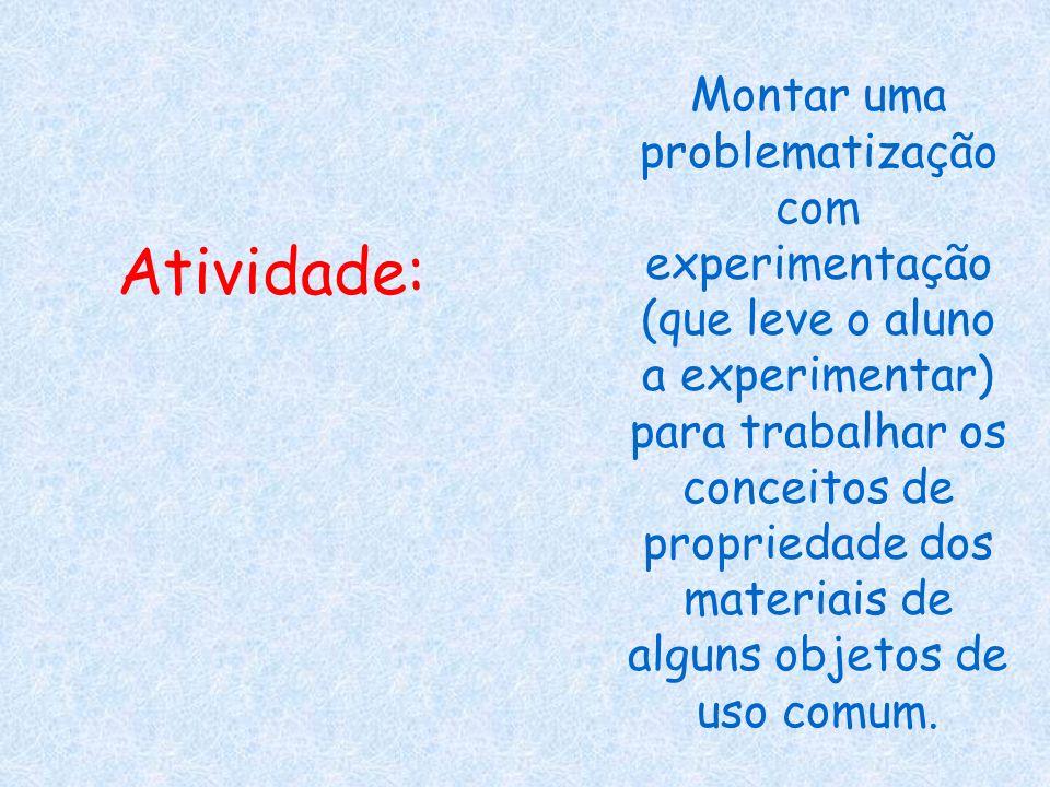 Atividade: Montar uma problematização com experimentação (que leve o aluno a experimentar) para trabalhar os conceitos de propriedade dos materiais de