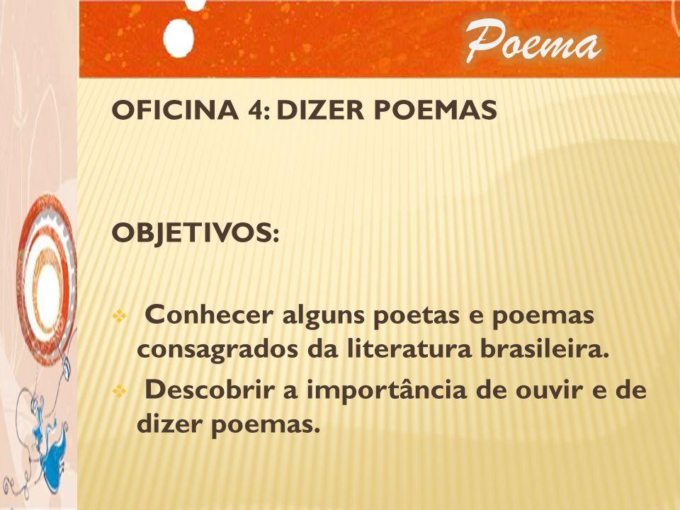 OFICINA 4: DIZER POEMAS OBJETIVOS: Conhecer alguns poetas e poemas consagrados da literatura brasileira. Descobrir a importância de ouvir e de dizer p