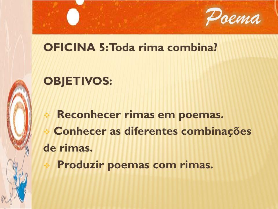 OFICINA 5: Toda rima combina? OBJETIVOS: Reconhecer rimas em poemas. Conhecer as diferentes combinações de rimas. Produzir poemas com rimas.