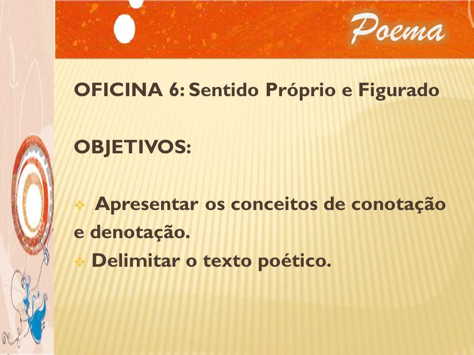 OFICINA 6: Sentido Próprio e Figurado OBJETIVOS: Apresentar os conceitos de conotação e denotação. Delimitar o texto poético.