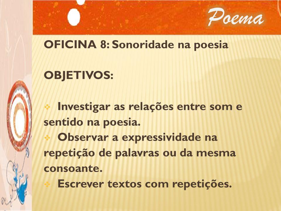 OFICINA 8: Sonoridade na poesia OBJETIVOS: Investigar as relações entre som e sentido na poesia. Observar a expressividade na repetição de palavras ou