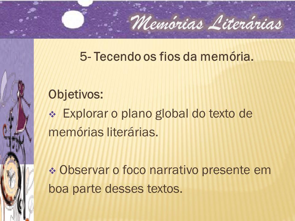 5- Tecendo os fios da memória. Objetivos: Explorar o plano global do texto de memórias literárias. Observar o foco narrativo presente em boa parte des