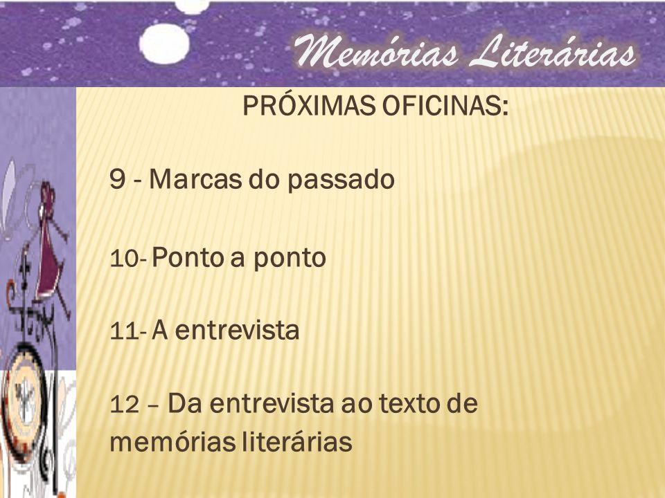 PRÓXIMAS OFICINAS: 9 - Marcas do passado 10- Ponto a ponto 11- A entrevista 12 – Da entrevista ao texto de memórias literárias