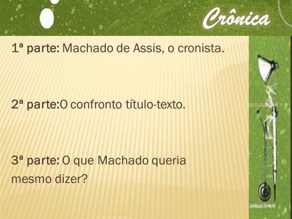 1ª parte: Machado de Assis, o cronista. 2ª parte:O confronto título-texto. 3ª parte: O que Machado queria mesmo dizer?