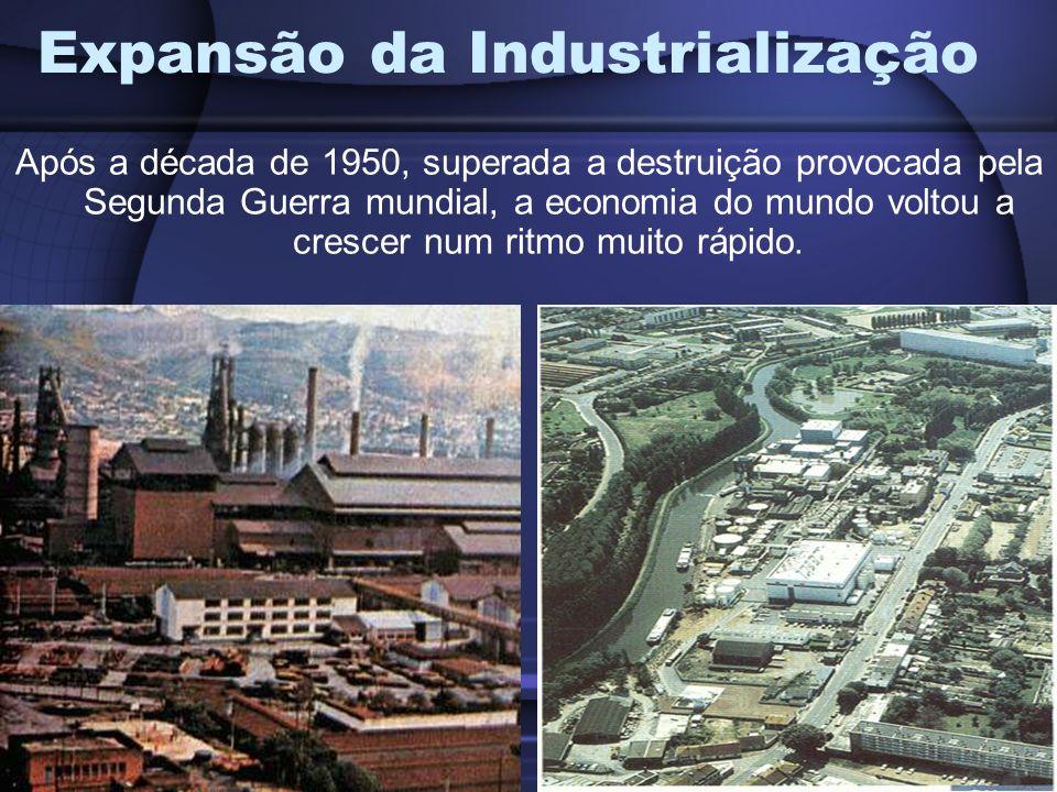 Expansão da Industrialização Após a década de 1950, superada a destruição provocada pela Segunda Guerra mundial, a economia do mundo voltou a crescer num ritmo muito rápido.
