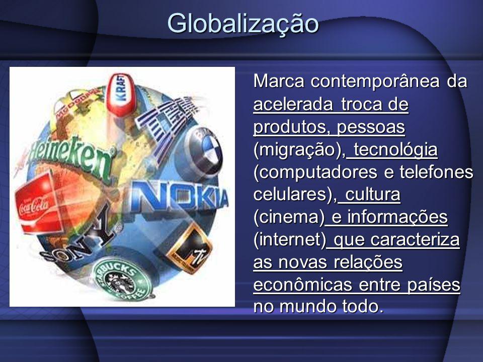 Globalização Marca contemporânea da acelerada troca de produtos, pessoas (migração), tecnológia (computadores e telefones celulares), cultura (cinema) e informações (internet) que caracteriza as novas relações econômicas entre países no mundo todo.