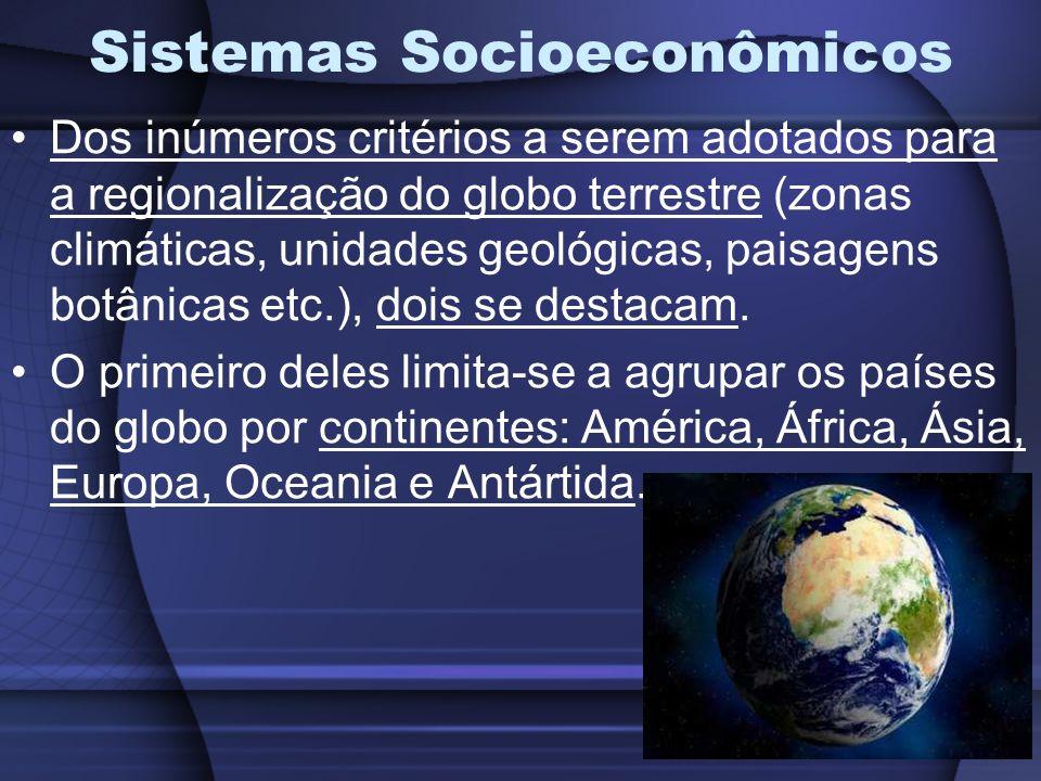 Sistemas Socioeconômicos Dos inúmeros critérios a serem adotados para a regionalização do globo terrestre (zonas climáticas, unidades geológicas, paisagens botânicas etc.), dois se destacam.