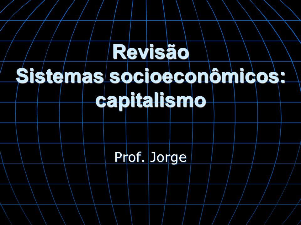 Revisão Sistemas socioeconômicos: capitalismo Prof. Jorge