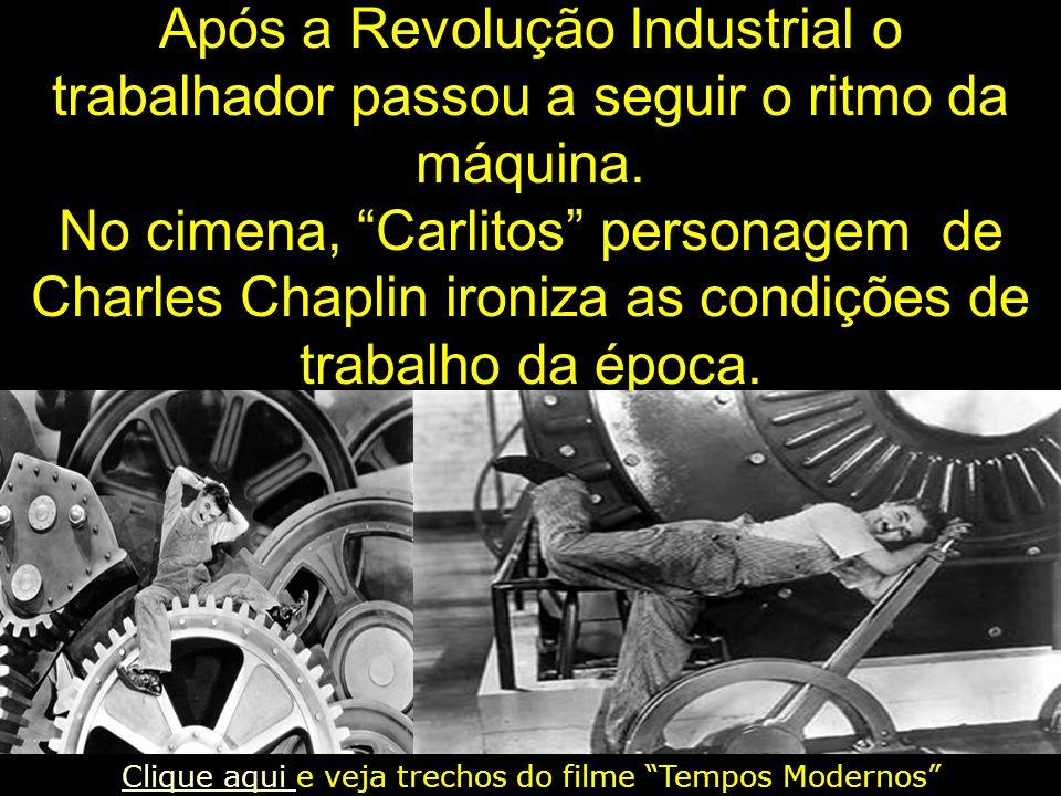 Após a Revolução Industrial o trabalhador passou a seguir o ritmo da máquina. No cimena, Carlitos personagem de Charles Chaplin ironiza as condições d